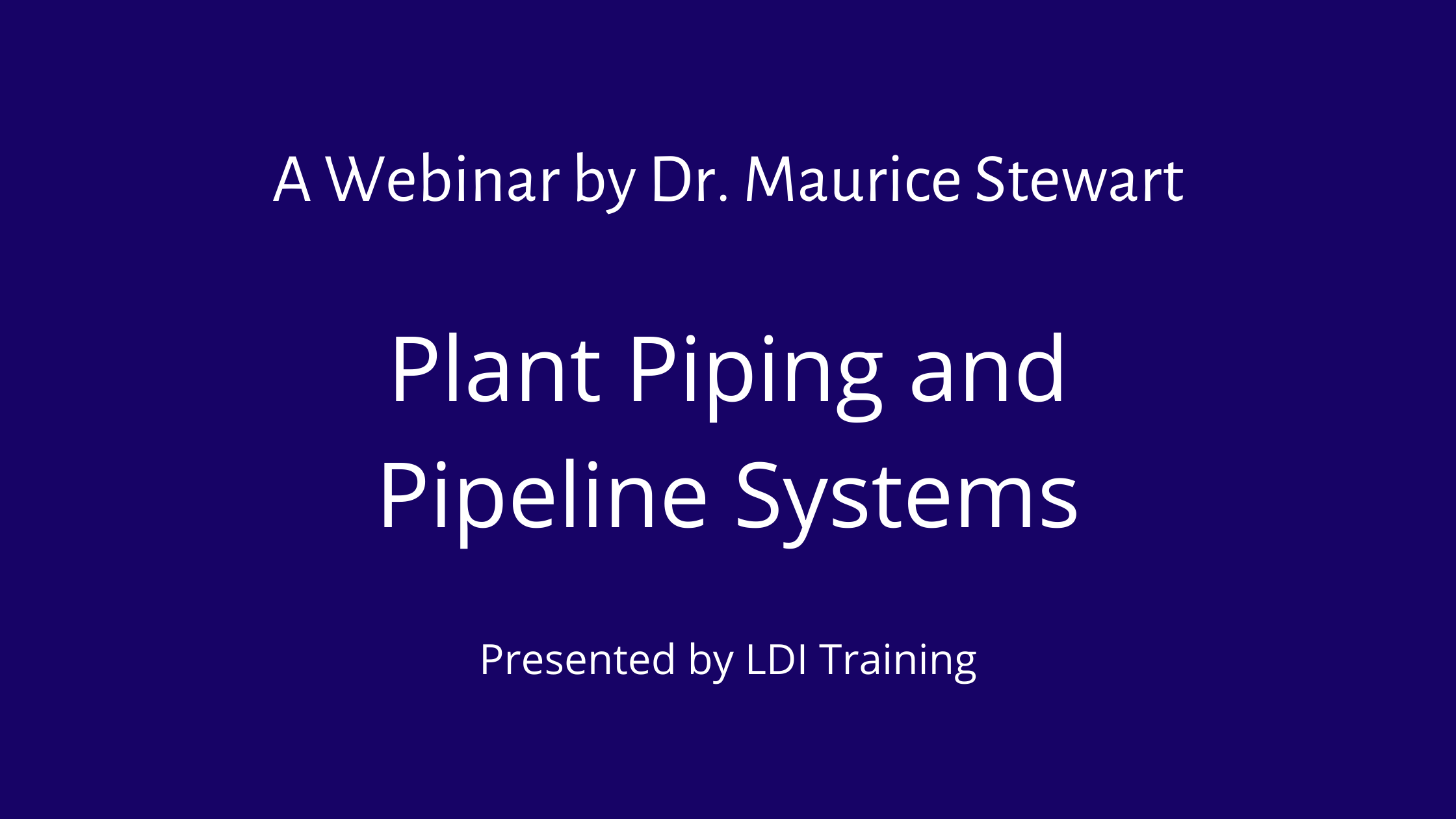 A Webinar by Dr. Maurice Stewart - Plant Piping and Pipeline Systems